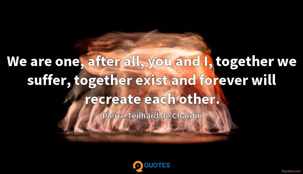 We are one, after all, you and I, together we suffer, together exist and forever will recreate each other.
