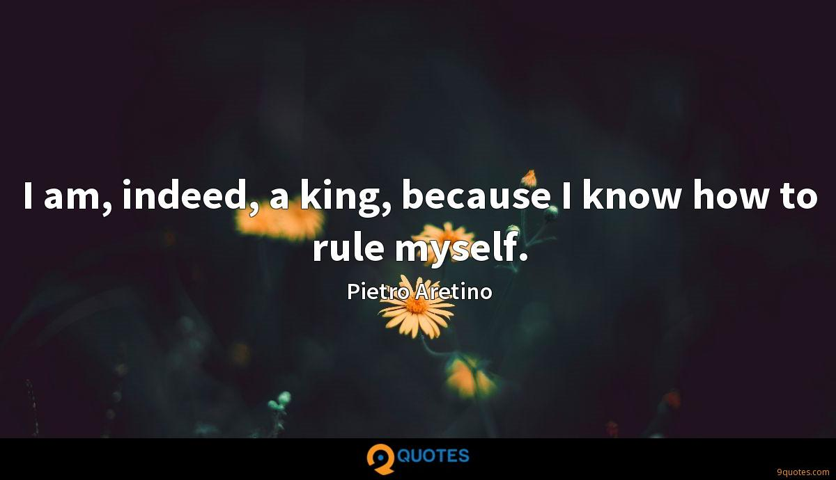 I am, indeed, a king, because I know how to rule myself.