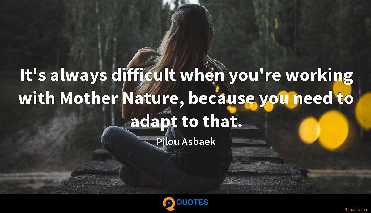It's always difficult when you're working with Mother Nature, because you need to adapt to that.