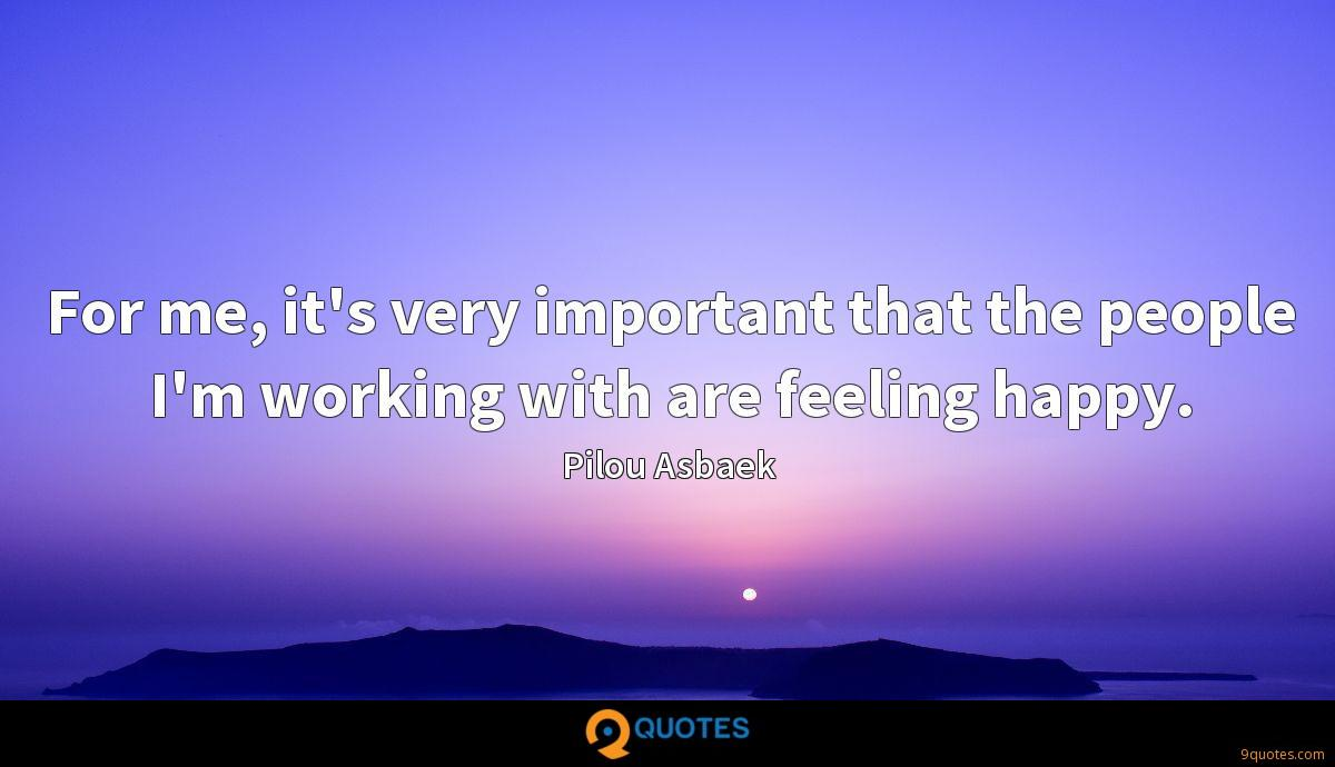 For me, it's very important that the people I'm working with are feeling happy.