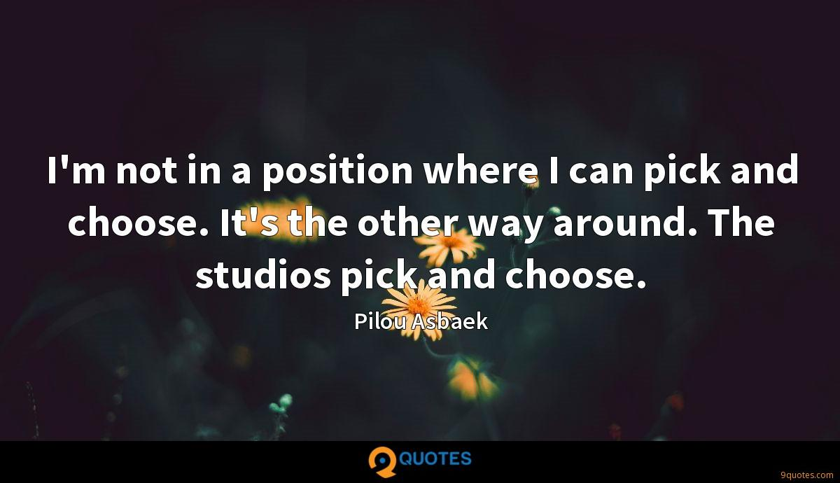 I'm not in a position where I can pick and choose. It's the other way around. The studios pick and choose.