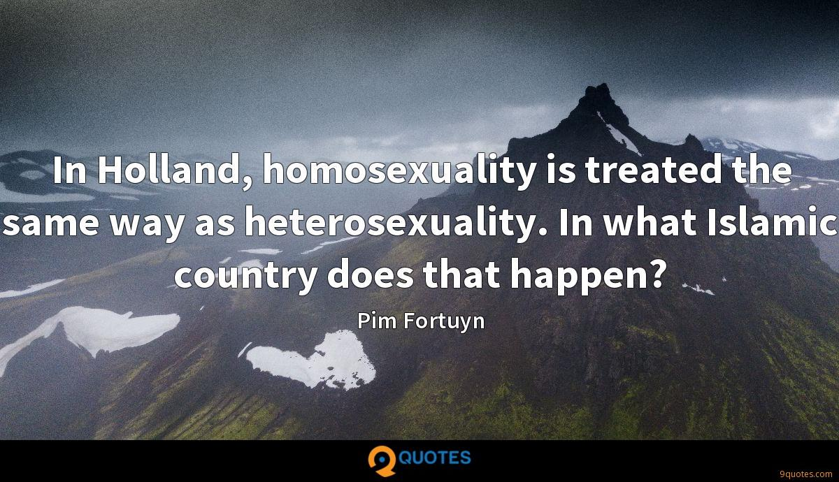 In Holland, homosexuality is treated the same way as heterosexuality. In what Islamic country does that happen?