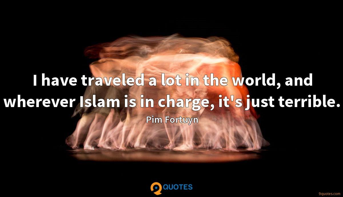 I have traveled a lot in the world, and wherever Islam is in charge, it's just terrible.