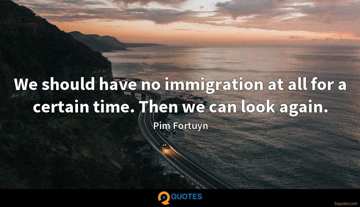 We should have no immigration at all for a certain time. Then we can look again.