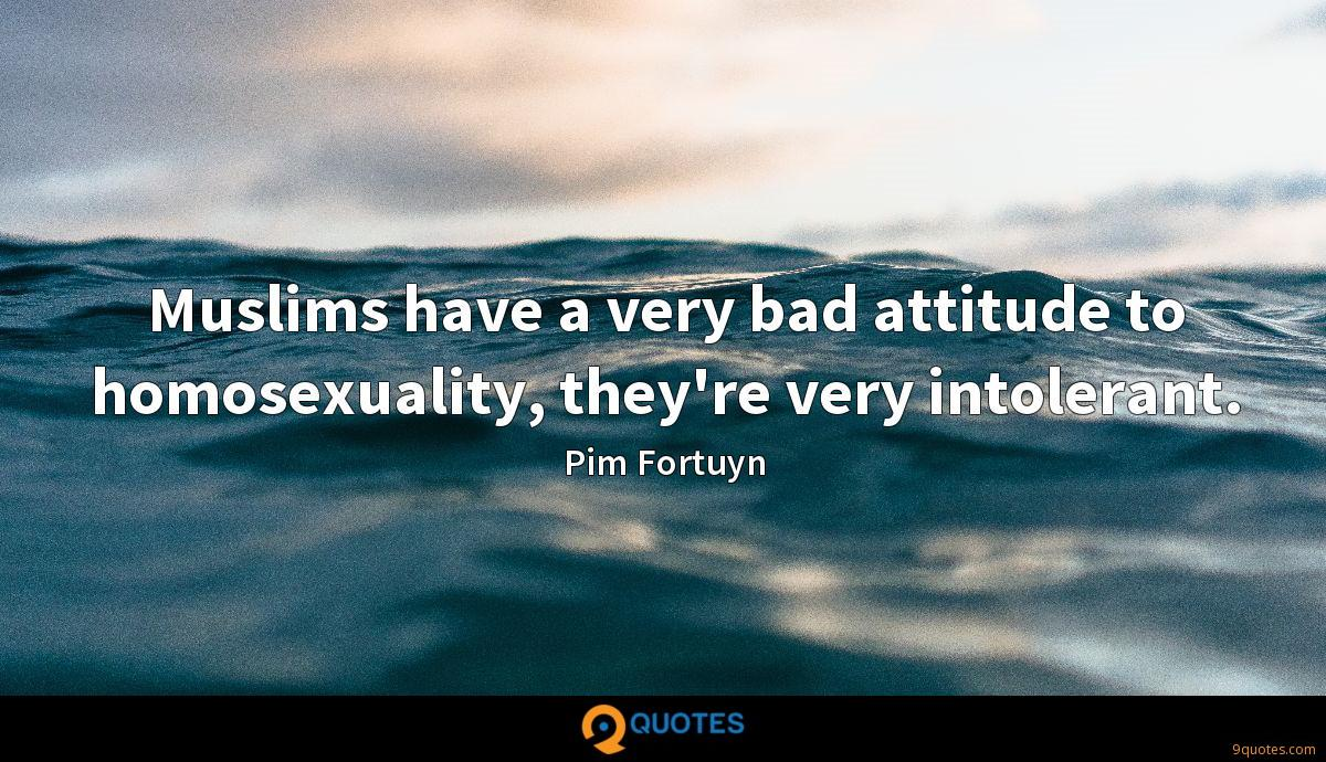 Muslims have a very bad attitude to homosexuality, they're very intolerant.