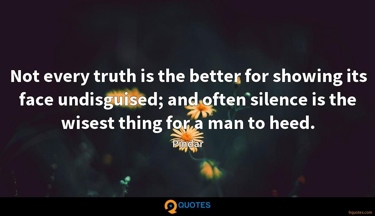 Not every truth is the better for showing its face undisguised; and often silence is the wisest thing for a man to heed.