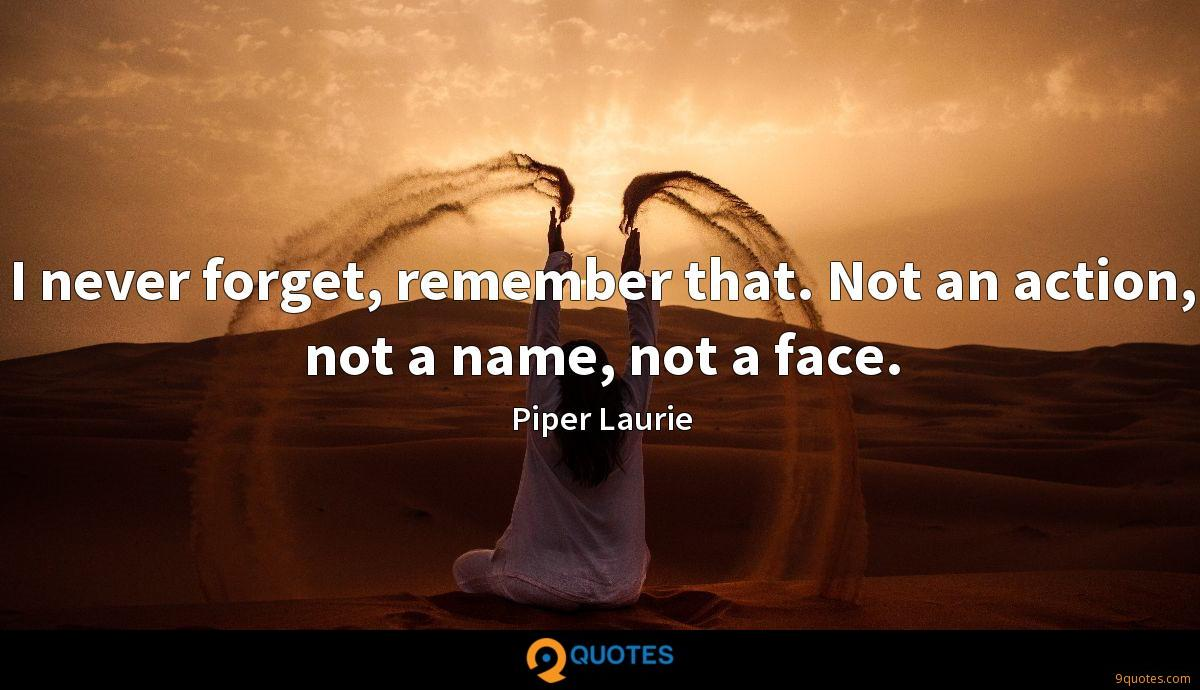 I never forget, remember that. Not an action, not a name, not a face.