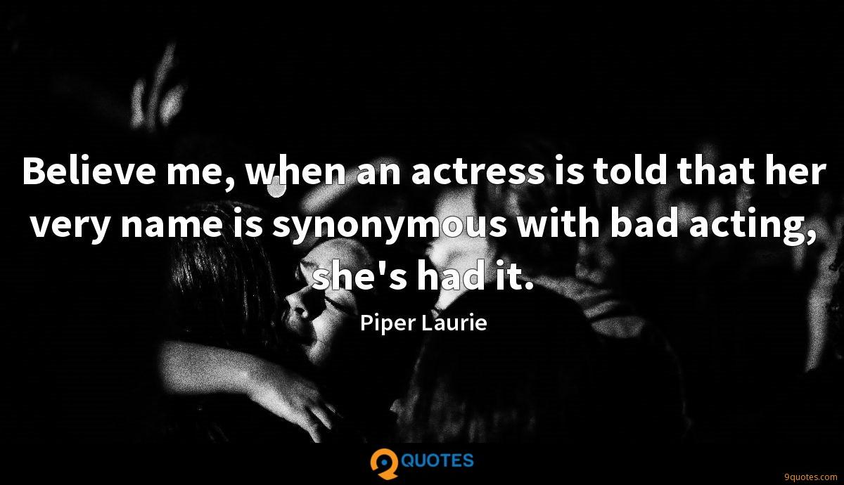 Believe me, when an actress is told that her very name is synonymous with bad acting, she's had it.