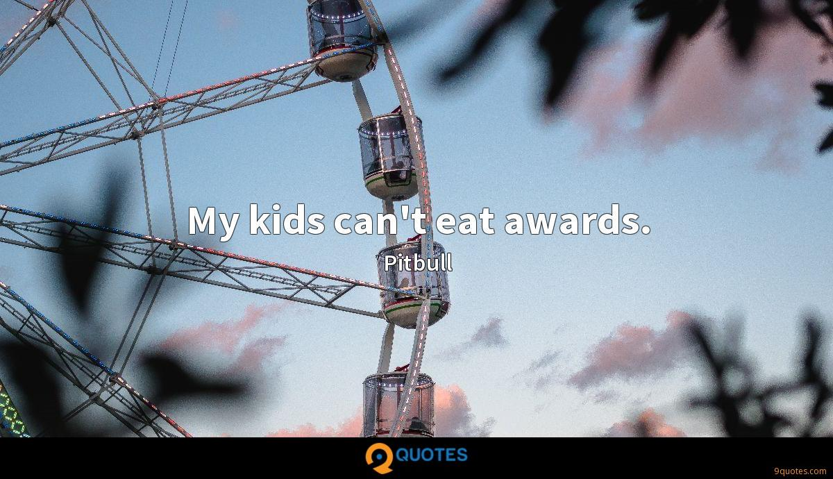 My kids can't eat awards.