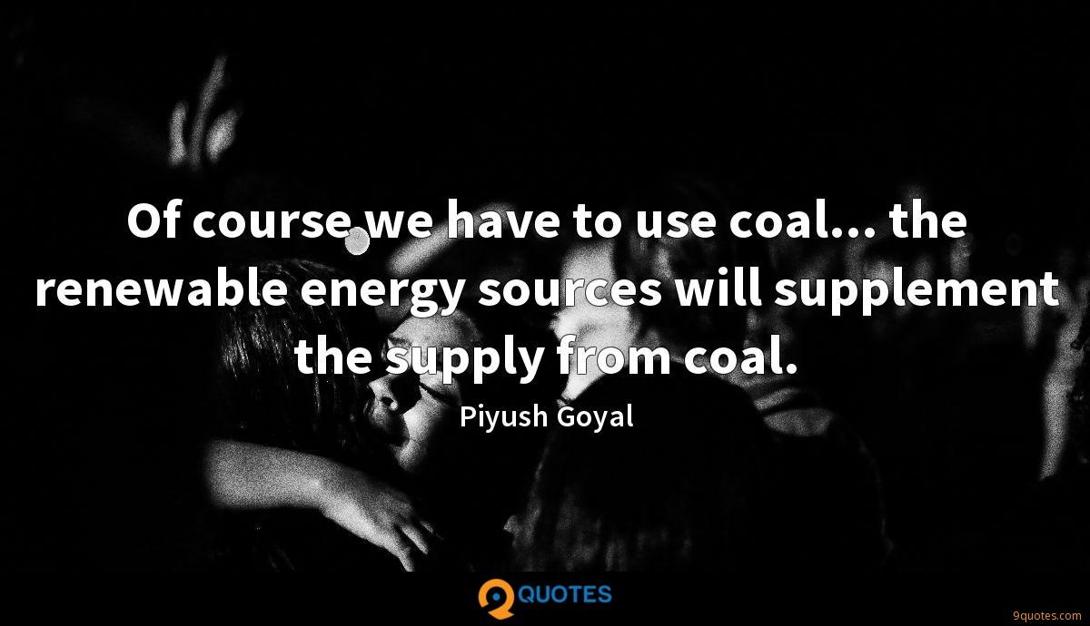 Of course we have to use coal... the renewable energy sources will supplement the supply from coal.