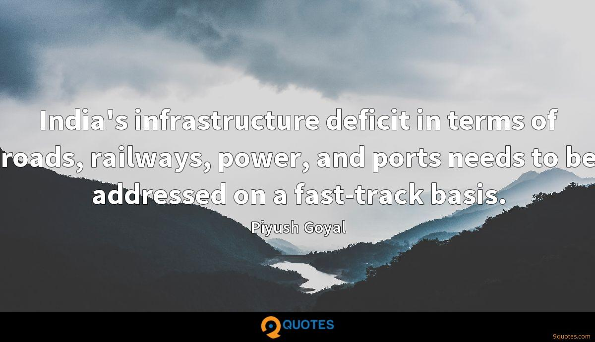 India's infrastructure deficit in terms of roads, railways, power, and ports needs to be addressed on a fast-track basis.