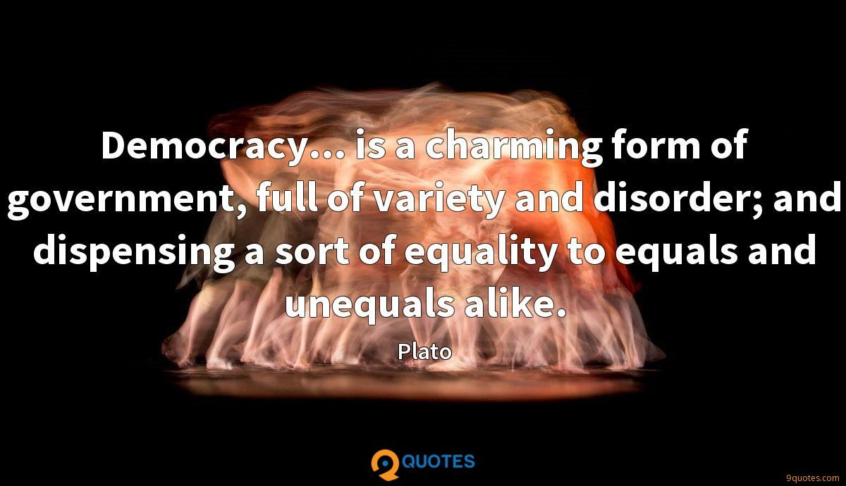 Democracy... is a charming form of government, full of variety and disorder; and dispensing a sort of equality to equals and unequals alike.