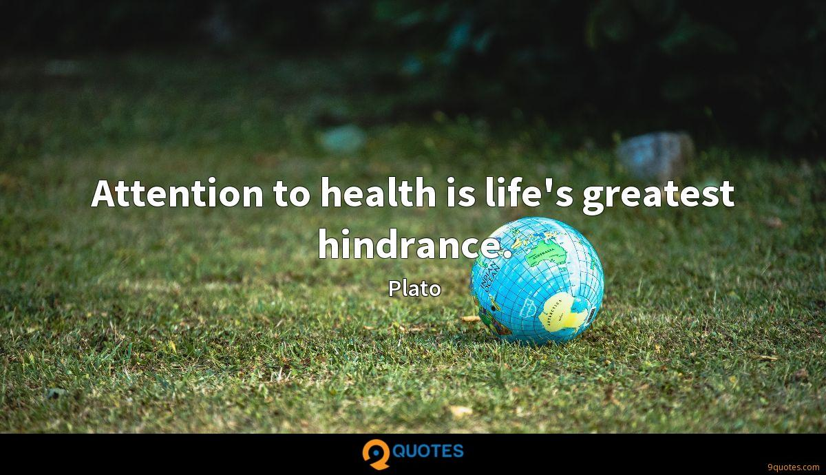 Attention to health is life's greatest hindrance.