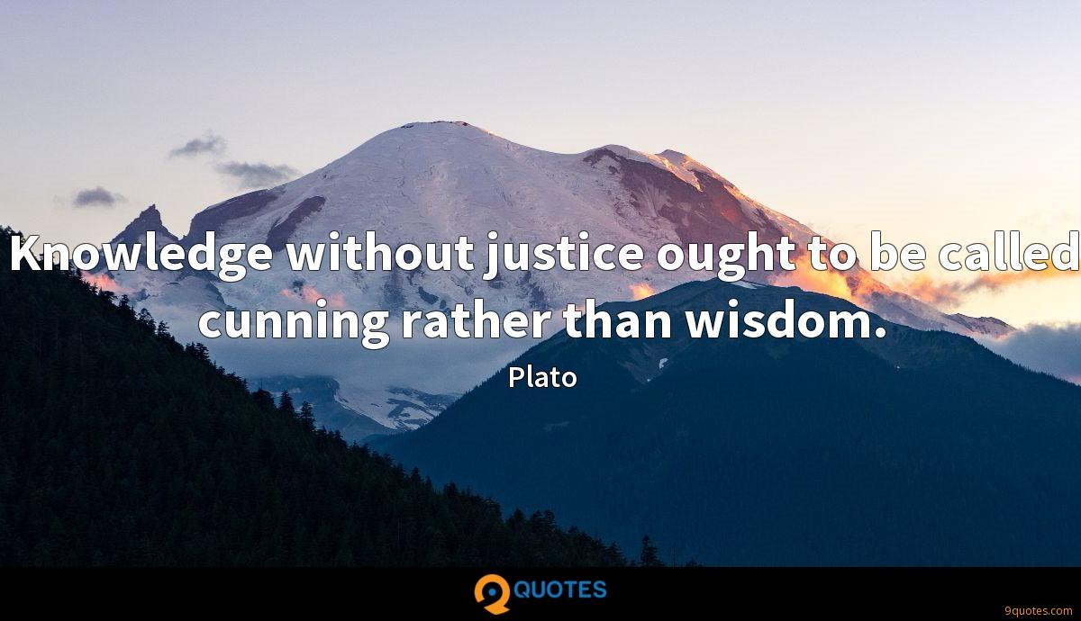 Knowledge without justice ought to be called cunning rather than wisdom.