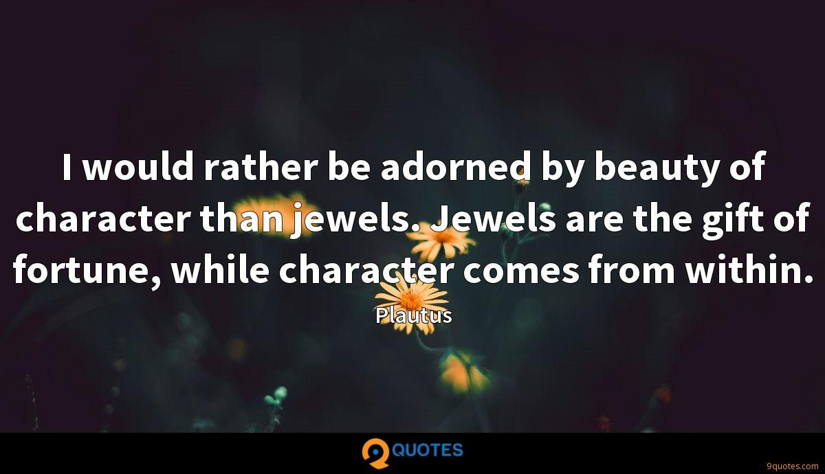I would rather be adorned by beauty of character than jewels. Jewels are the gift of fortune, while character comes from within.