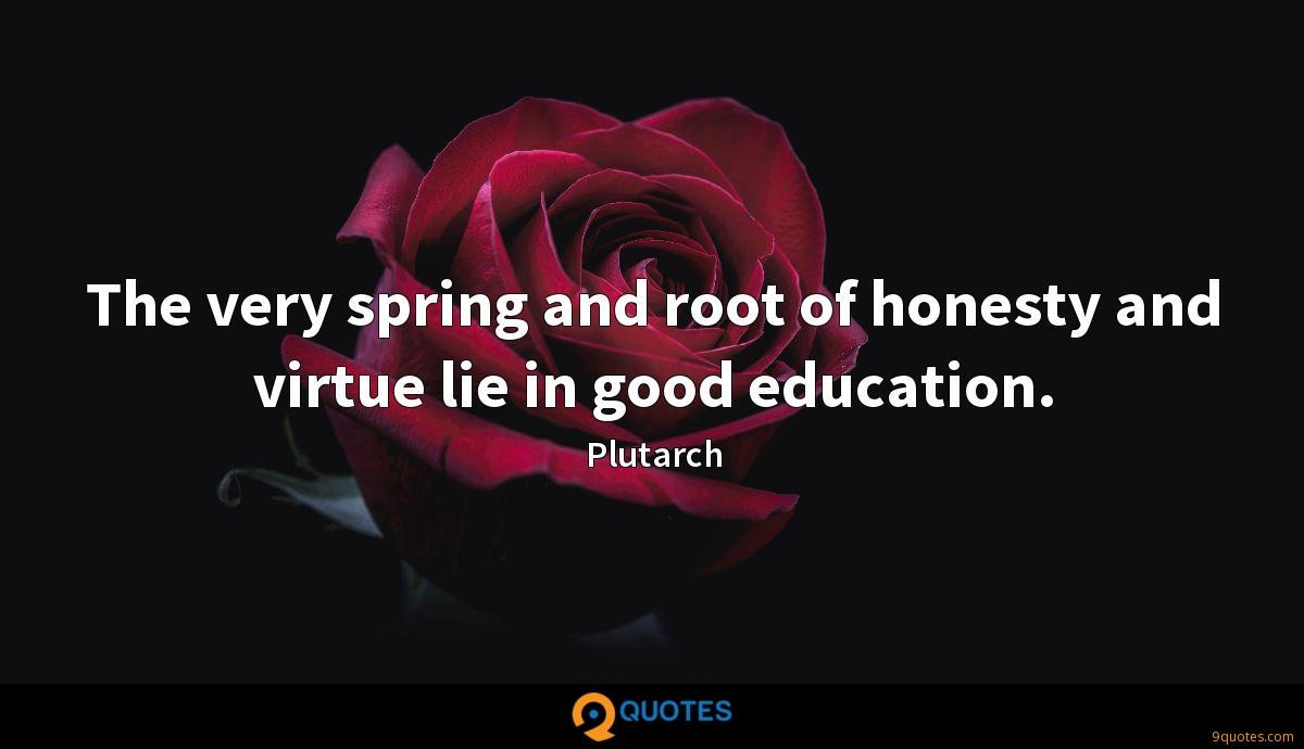 The very spring and root of honesty and virtue lie in good education.