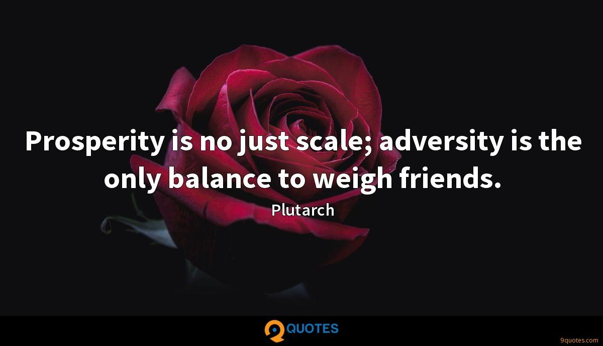 Prosperity is no just scale; adversity is the only balance to weigh friends.
