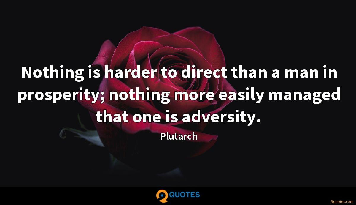 Nothing is harder to direct than a man in prosperity; nothing more easily managed that one is adversity.