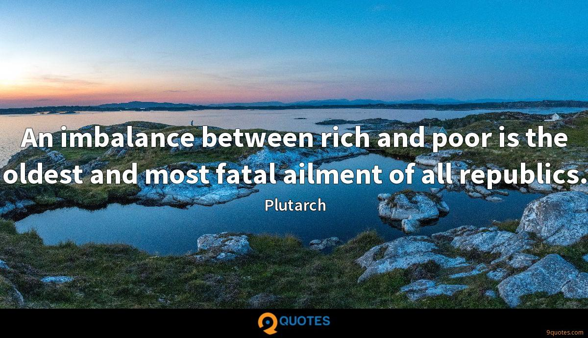 An imbalance between rich and poor is the oldest and most fatal ailment of all republics.
