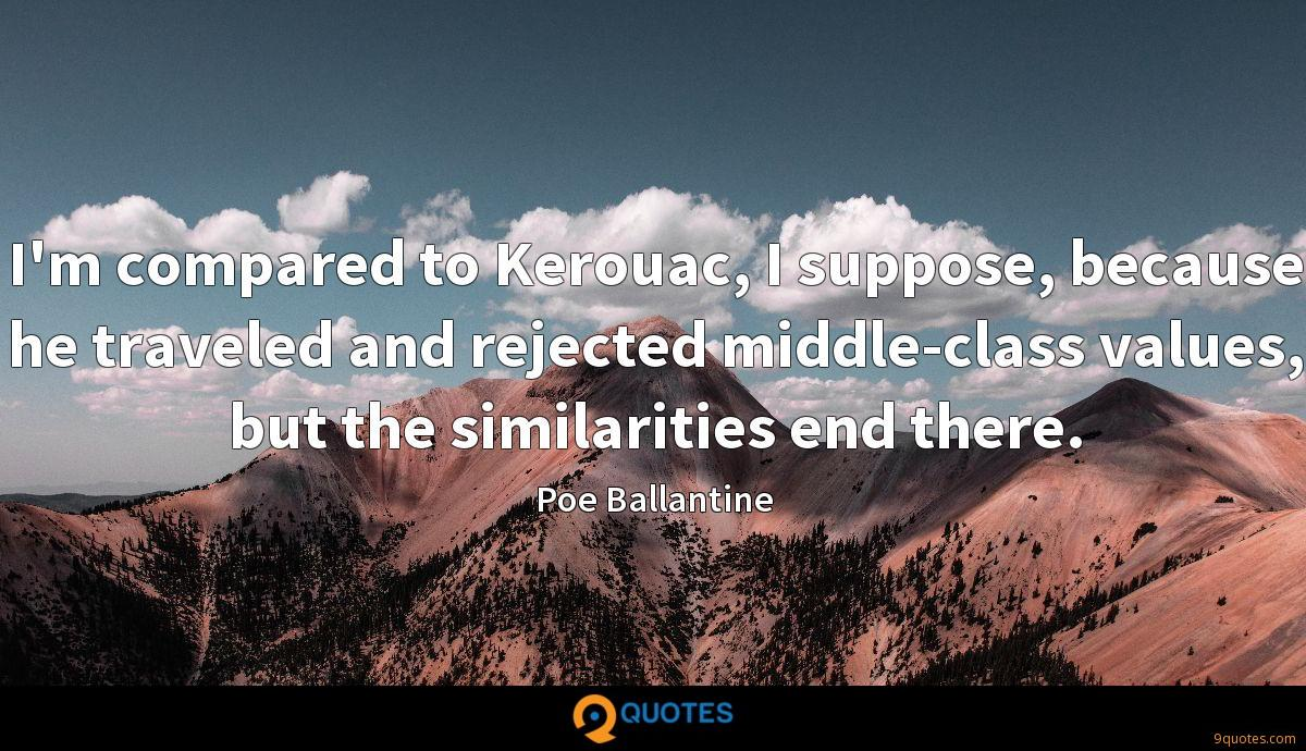 I'm compared to Kerouac, I suppose, because he traveled and rejected middle-class values, but the similarities end there.