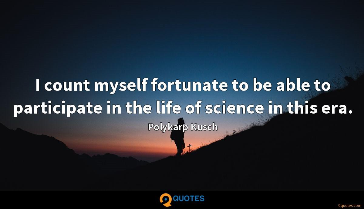 I count myself fortunate to be able to participate in the life of science in this era.
