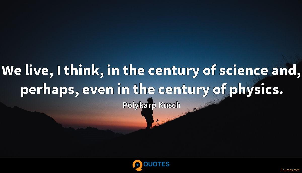 We live, I think, in the century of science and, perhaps, even in the century of physics.