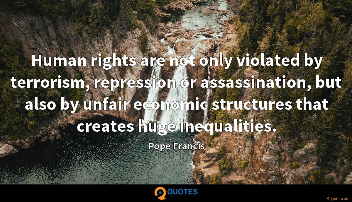 Human rights are not only violated by terrorism, repression or assassination, but also by unfair economic structures that creates huge inequalities.
