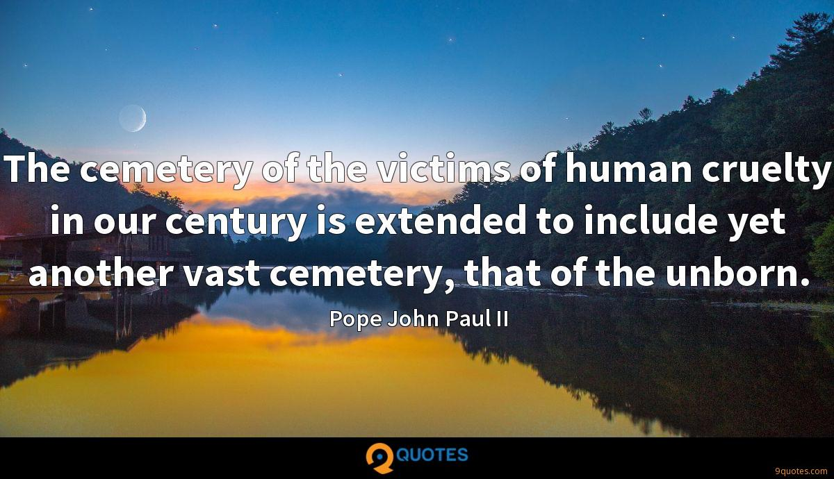 The cemetery of the victims of human cruelty in our century is extended to include yet another vast cemetery, that of the unborn.