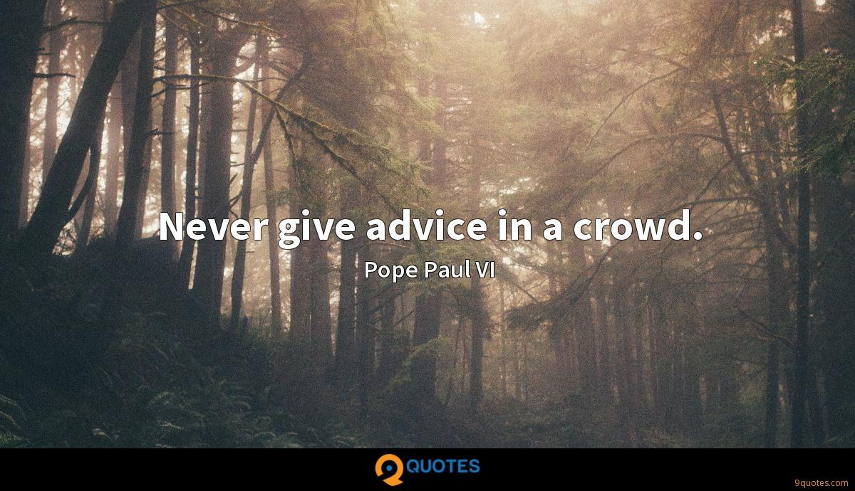 Never give advice in a crowd.