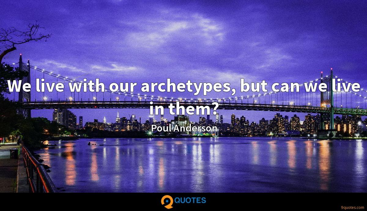 We live with our archetypes, but can we live in them?