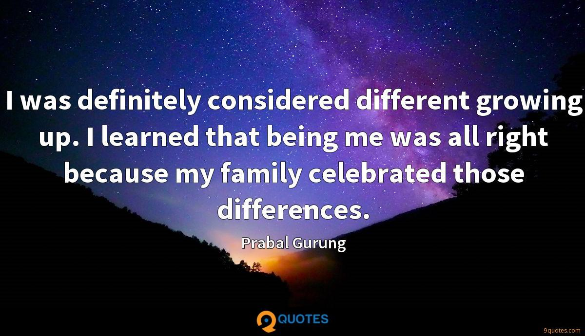 I was definitely considered different growing up. I learned that being me was all right because my family celebrated those differences.