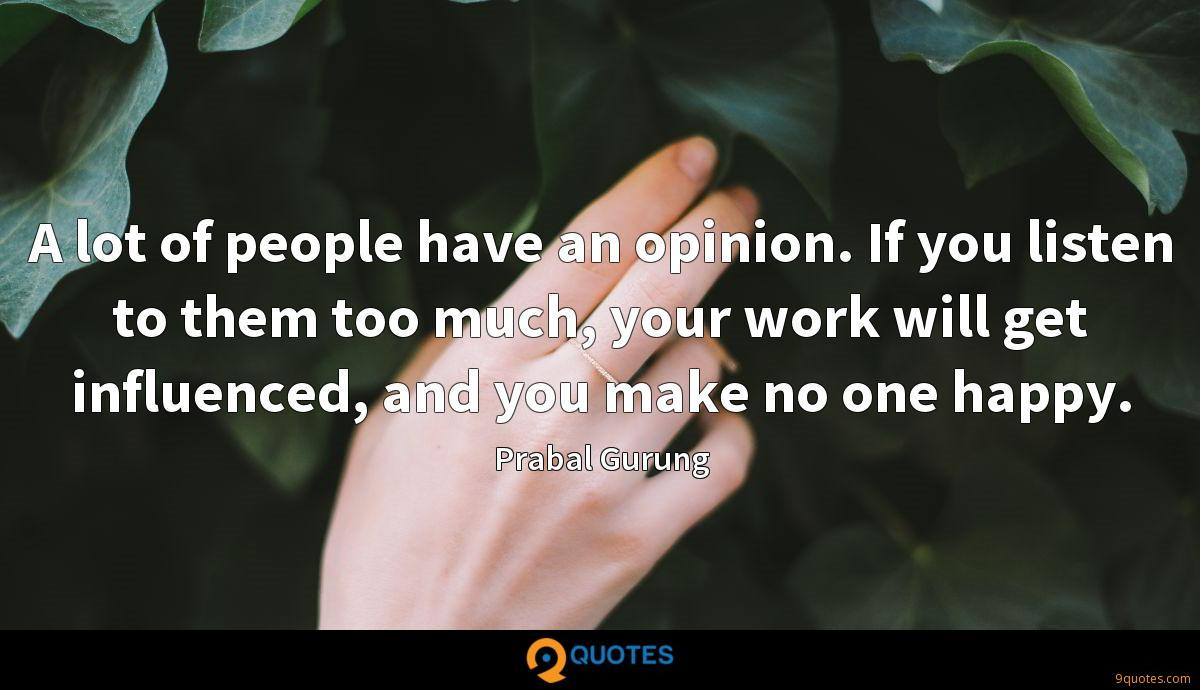 A lot of people have an opinion. If you listen to them too much, your work will get influenced, and you make no one happy.