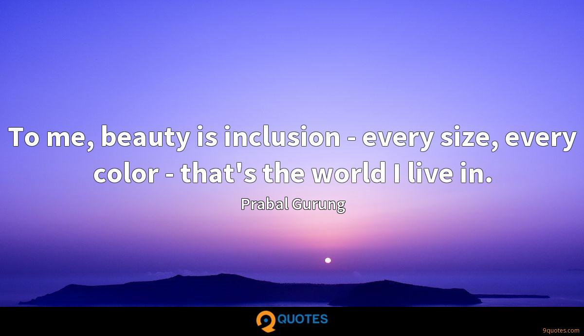 To me, beauty is inclusion - every size, every color - that's the world I live in.