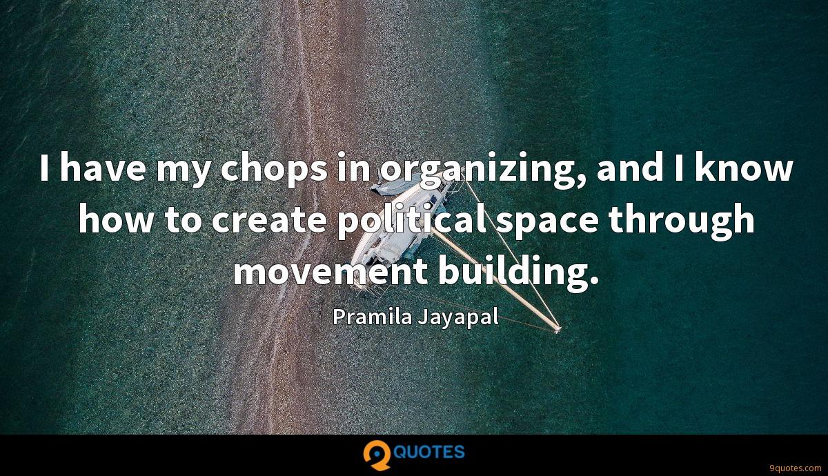 I have my chops in organizing, and I know how to create political space through movement building.