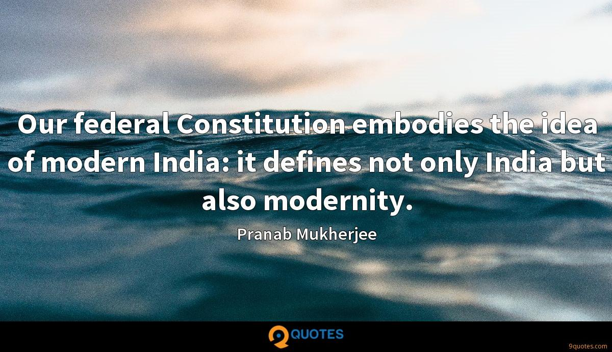 Our federal Constitution embodies the idea of modern India: it defines not only India but also modernity.