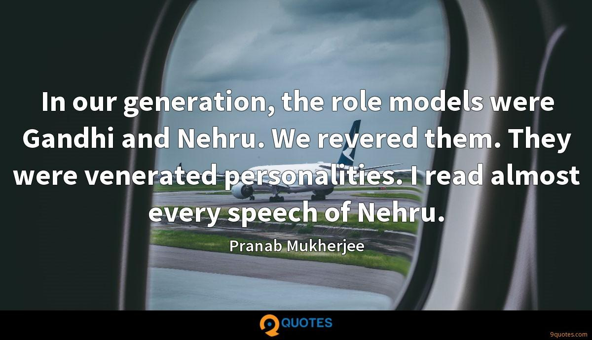 In our generation, the role models were Gandhi and Nehru. We revered them. They were venerated personalities. I read almost every speech of Nehru.