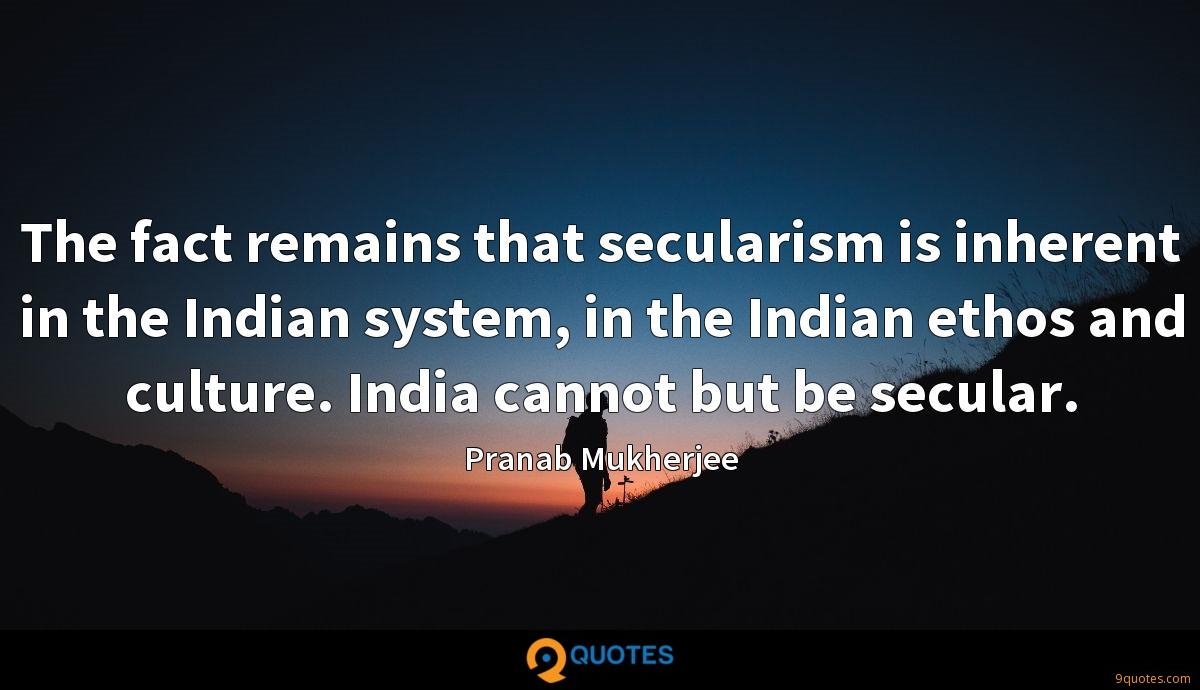 The fact remains that secularism is inherent in the Indian system, in the Indian ethos and culture. India cannot but be secular.