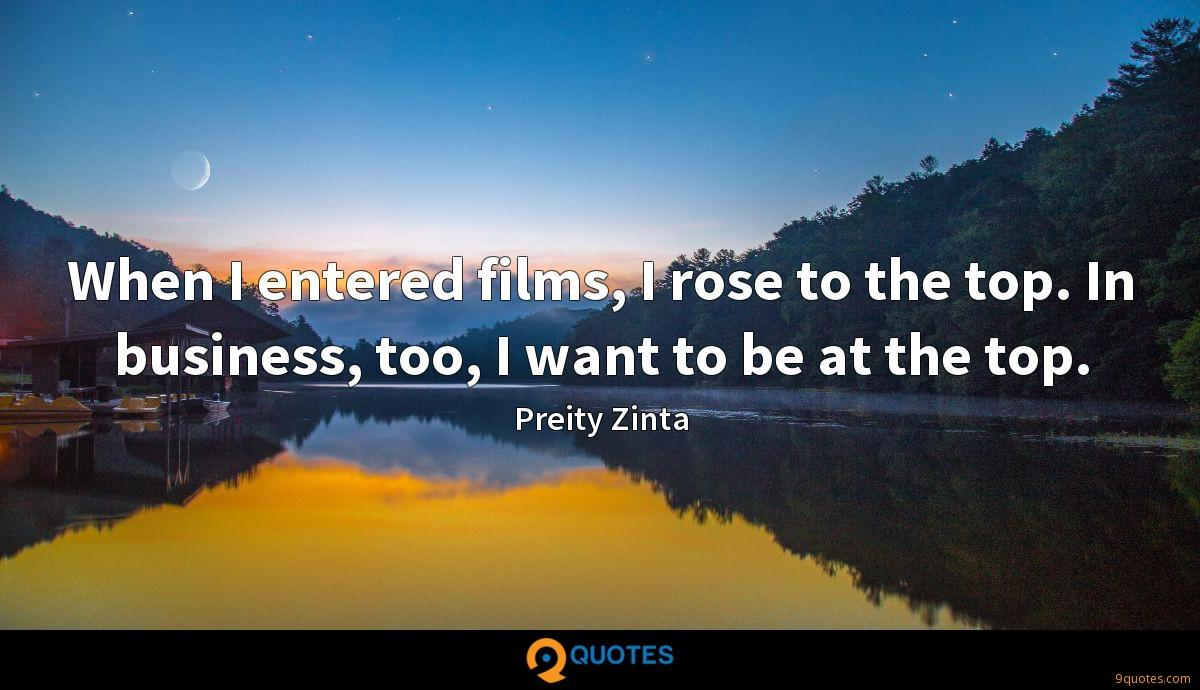 When I entered films, I rose to the top. In business, too, I want to be at the top.