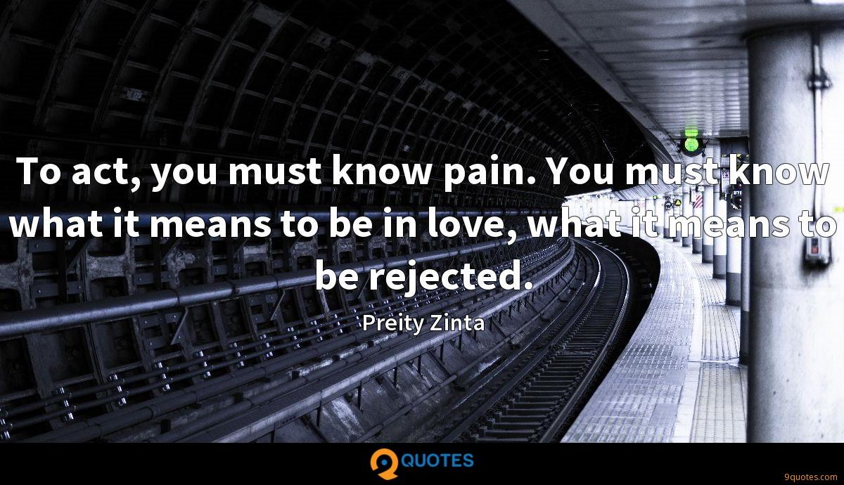 To act, you must know pain. You must know what it means to be in love, what it means to be rejected.