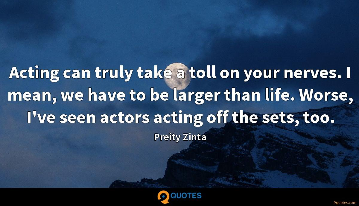 Acting can truly take a toll on your nerves. I mean, we have to be larger than life. Worse, I've seen actors acting off the sets, too.