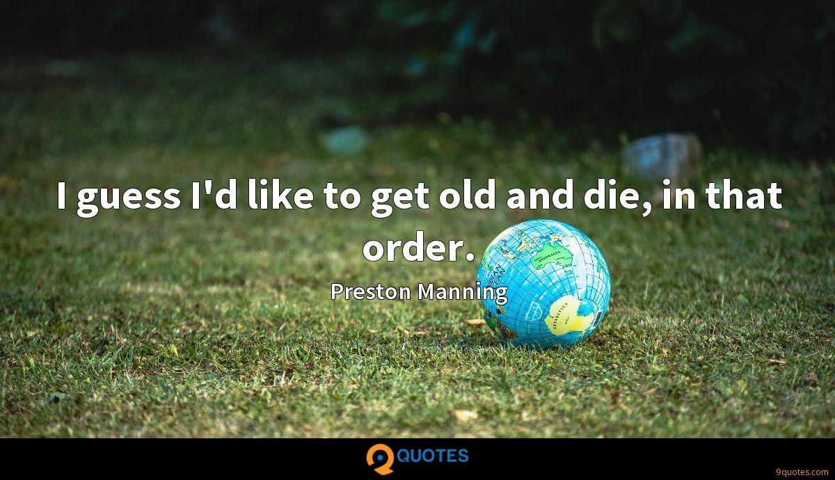 I guess I'd like to get old and die, in that order.