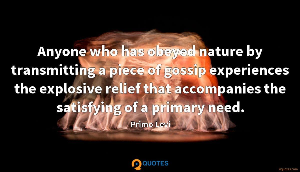 Anyone who has obeyed nature by transmitting a piece of gossip experiences the explosive relief that accompanies the satisfying of a primary need.