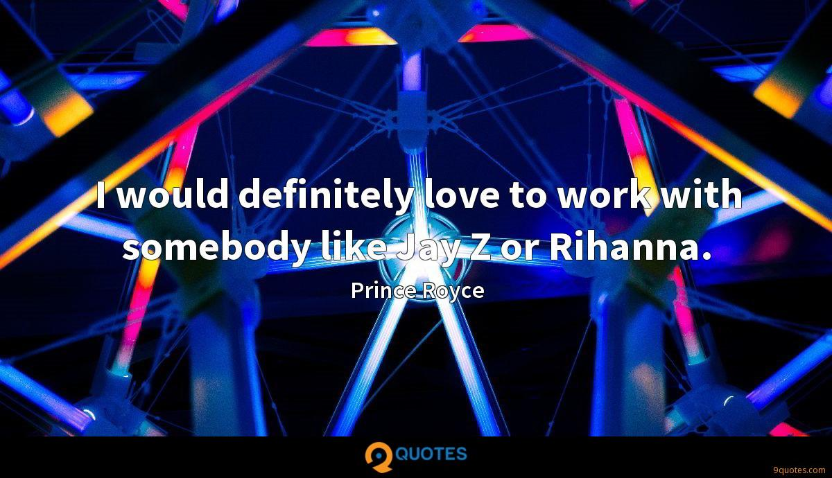 I would definitely love to work with somebody like Jay Z or Rihanna.