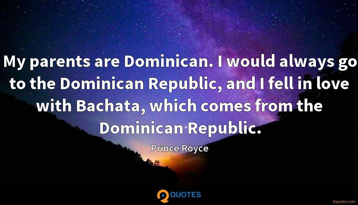 My parents are Dominican. I would always go to the Dominican Republic, and I fell in love with Bachata, which comes from the Dominican Republic.