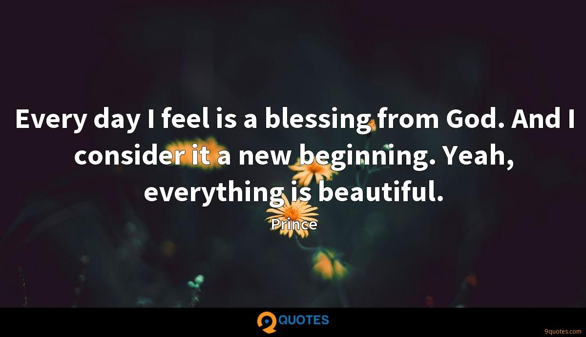 Every day I feel is a blessing from God. And I consider it a new beginning. Yeah, everything is beautiful.