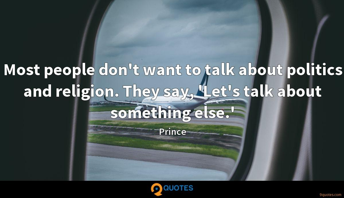 Most people don't want to talk about politics and religion. They say, 'Let's talk about something else.'