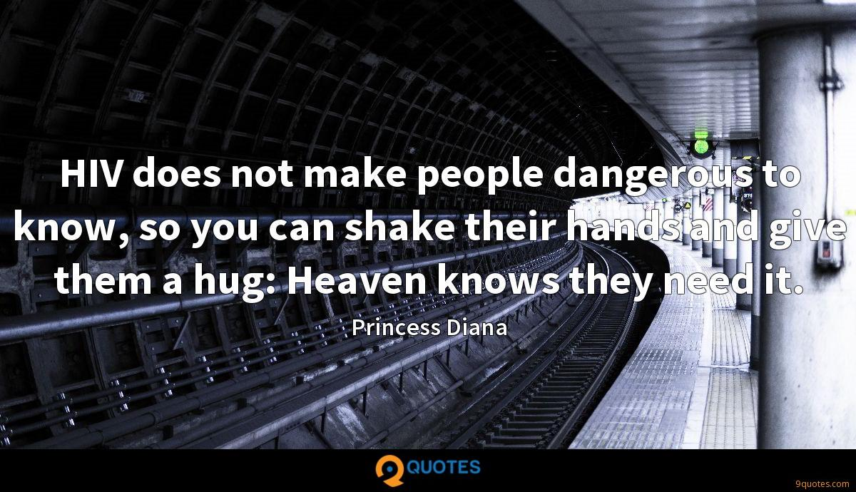 HIV does not make people dangerous to know, so you can shake their hands and give them a hug: Heaven knows they need it.
