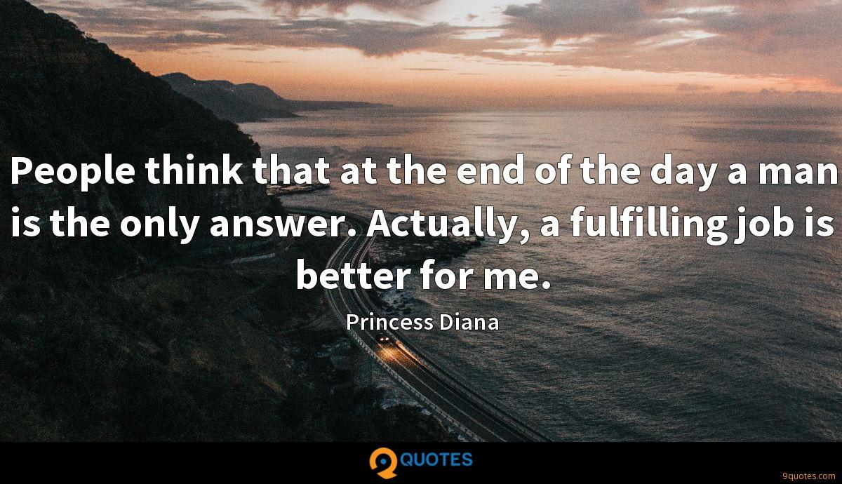 People think that at the end of the day a man is the only answer. Actually, a fulfilling job is better for me.