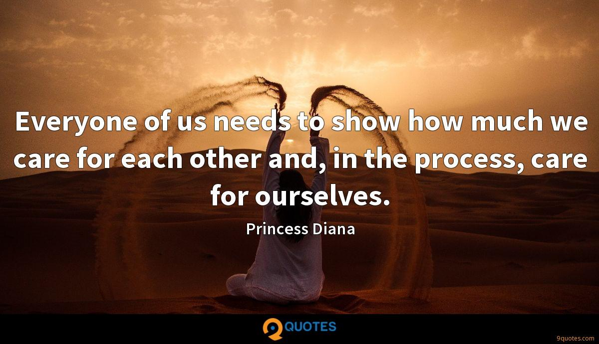 Everyone of us needs to show how much we care for each other and, in the process, care for ourselves.
