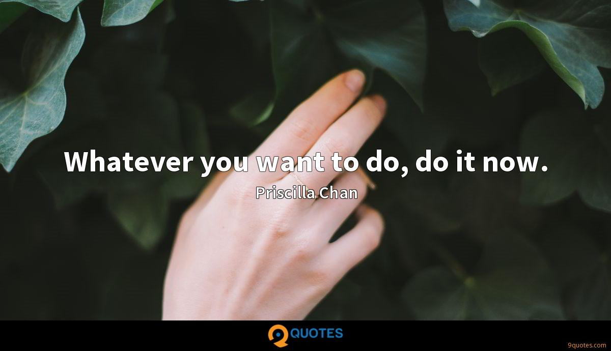 Whatever you want to do, do it now.